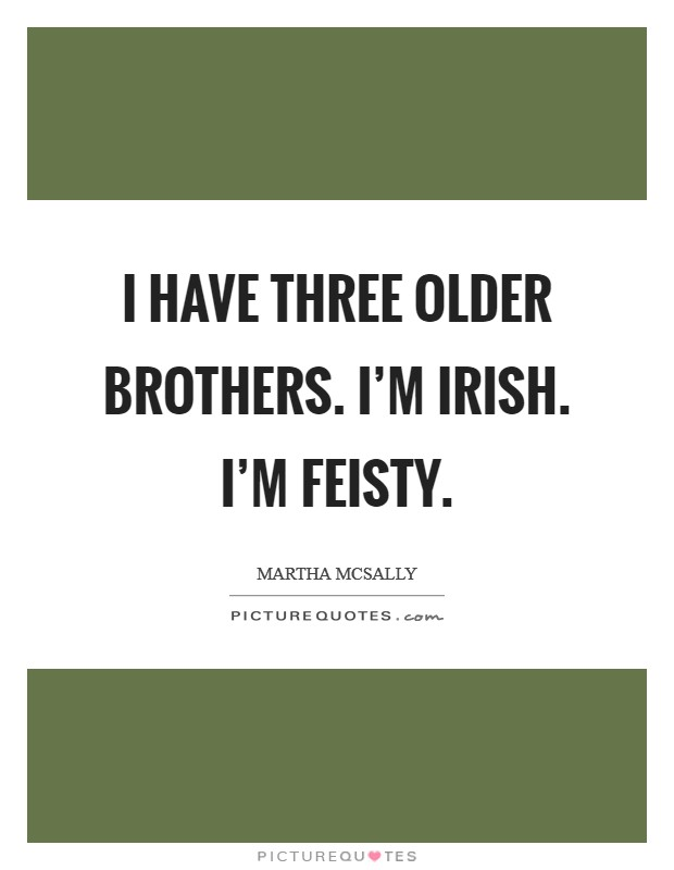 I have three older brothers. I'm Irish. I'm feisty Picture Quote #1