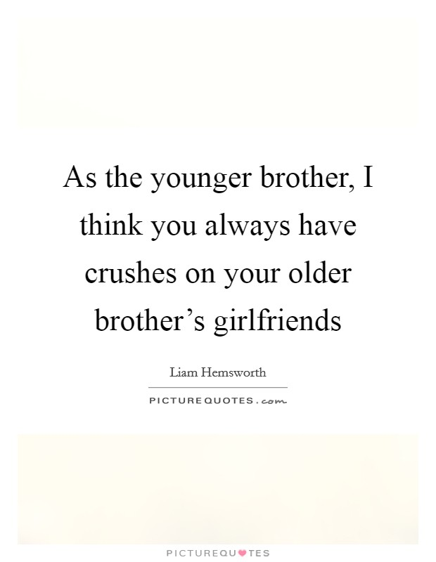 As the younger brother, I think you always have crushes on your older brother's girlfriends Picture Quote #1