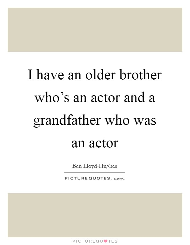 I have an older brother who's an actor and a grandfather who was an actor Picture Quote #1