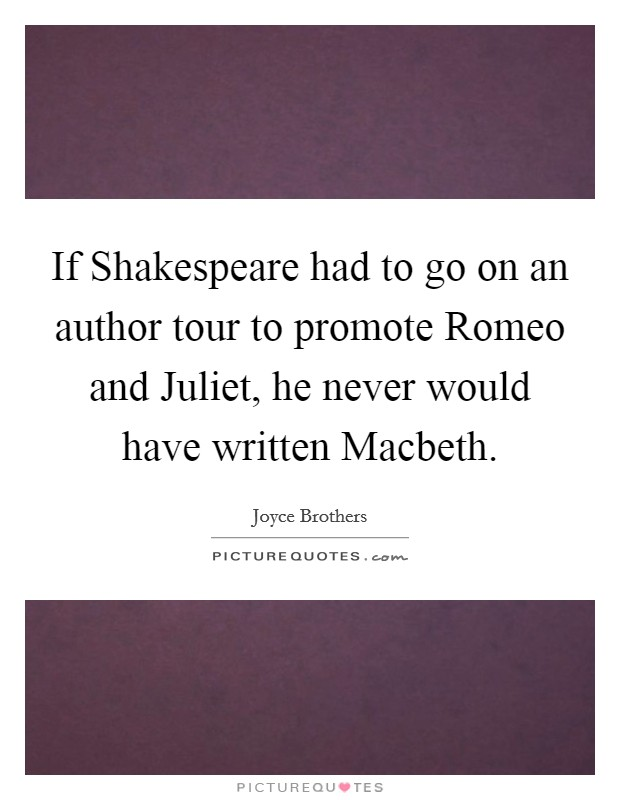 If Shakespeare had to go on an author tour to promote Romeo and Juliet, he never would have written Macbeth Picture Quote #1