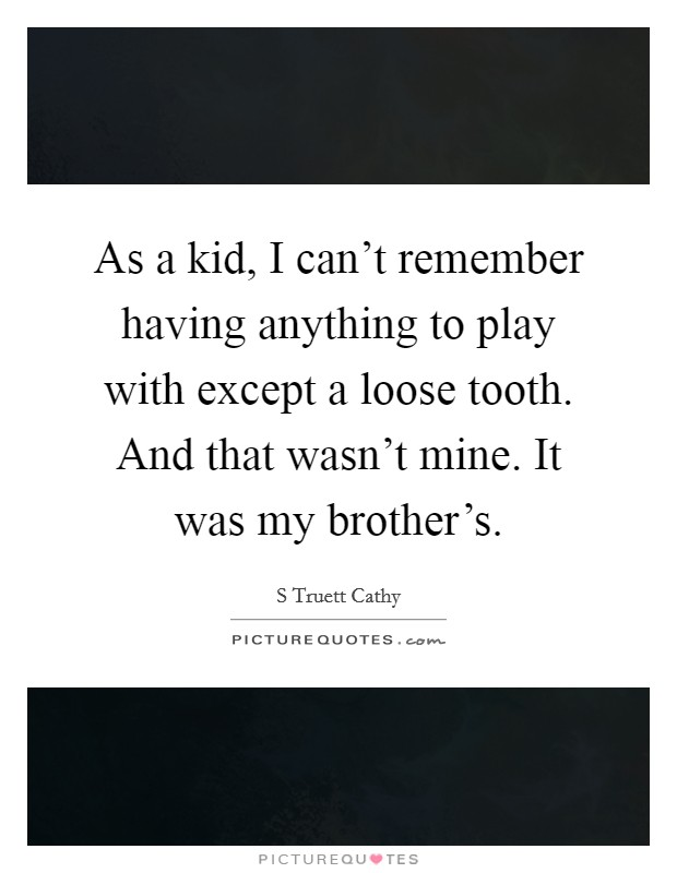 As a kid, I can't remember having anything to play with except a loose tooth. And that wasn't mine. It was my brother's Picture Quote #1