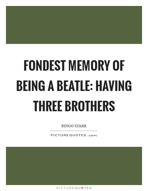 Fondest memory of being a Beatle: Having three brothers Picture Quote #1