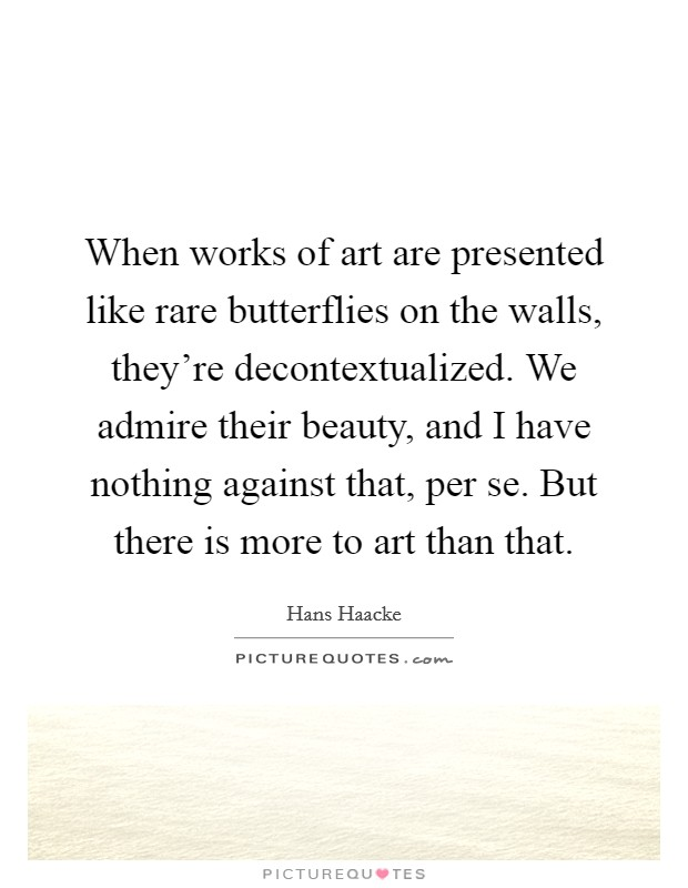 When works of art are presented like rare butterflies on the walls, they're decontextualized. We admire their beauty, and I have nothing against that, per se. But there is more to art than that Picture Quote #1