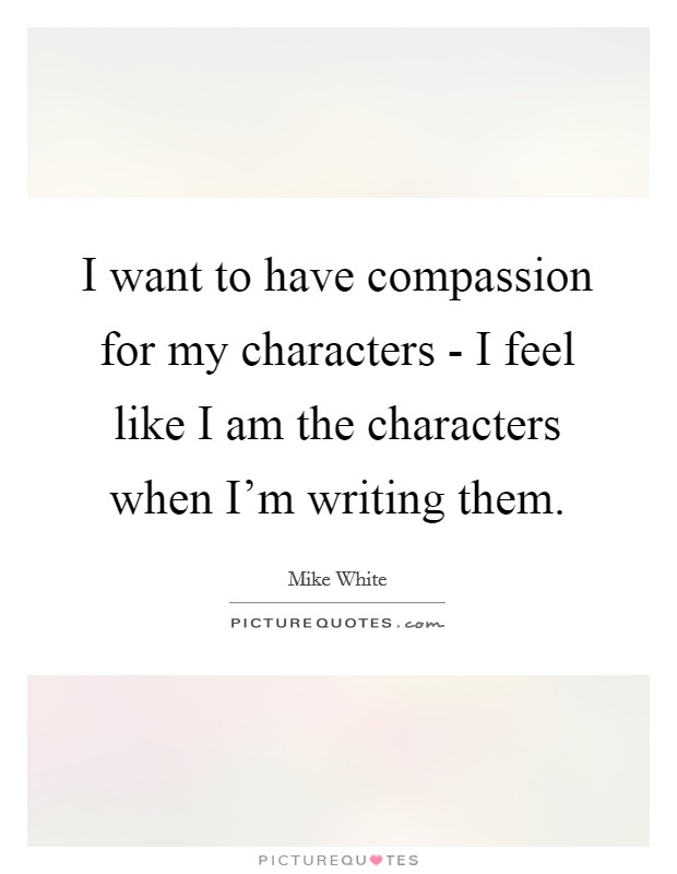 I want to have compassion for my characters - I feel like I am the characters when I'm writing them Picture Quote #1