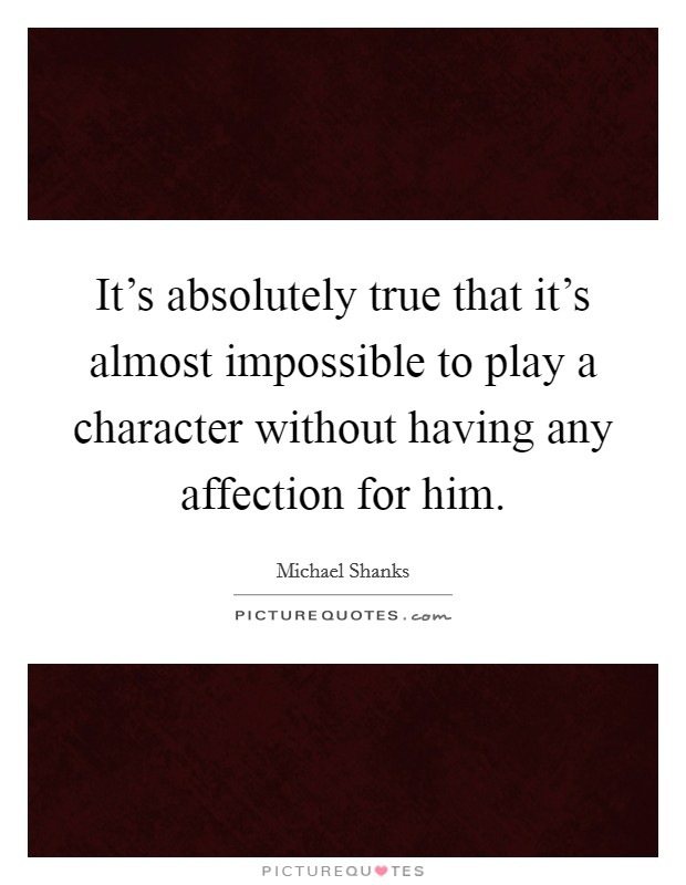 It's absolutely true that it's almost impossible to play a character without having any affection for him Picture Quote #1