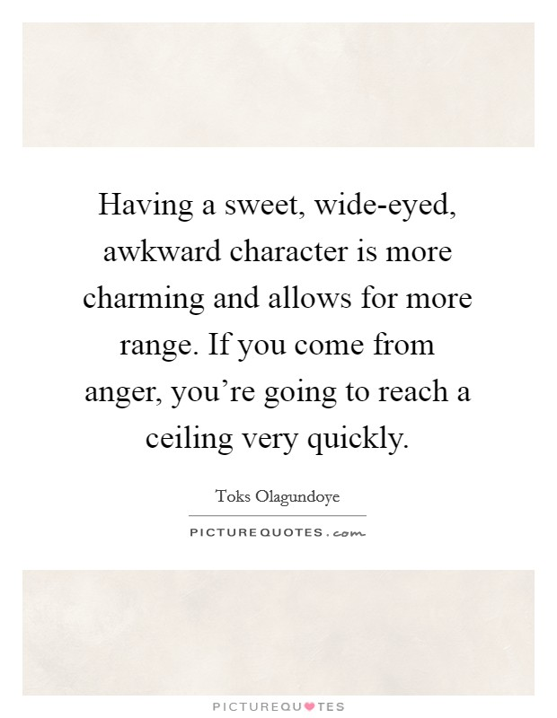 Having a sweet, wide-eyed, awkward character is more charming and allows for more range. If you come from anger, you're going to reach a ceiling very quickly Picture Quote #1
