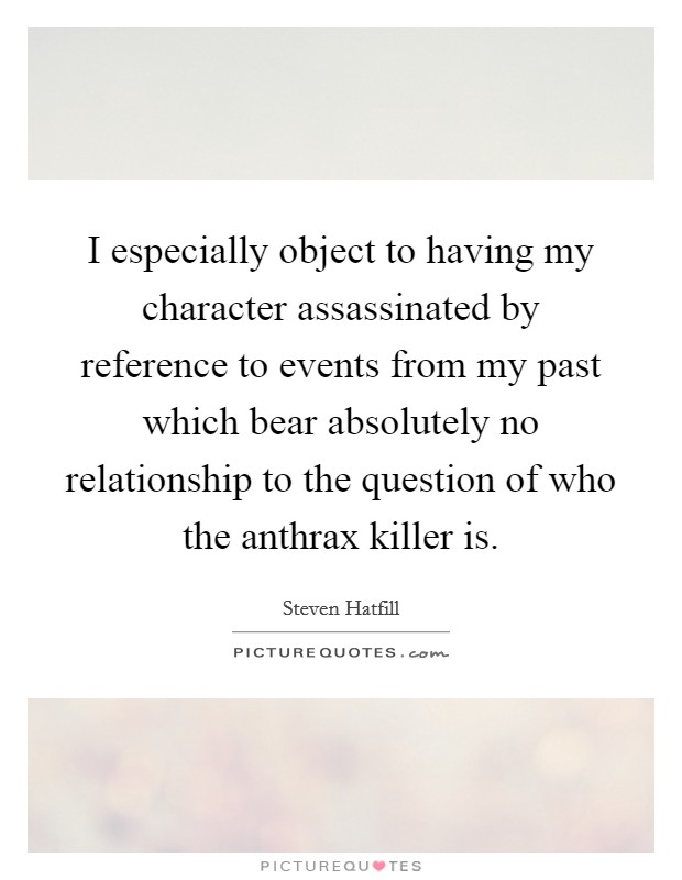 I especially object to having my character assassinated by reference to events from my past which bear absolutely no relationship to the question of who the anthrax killer is Picture Quote #1