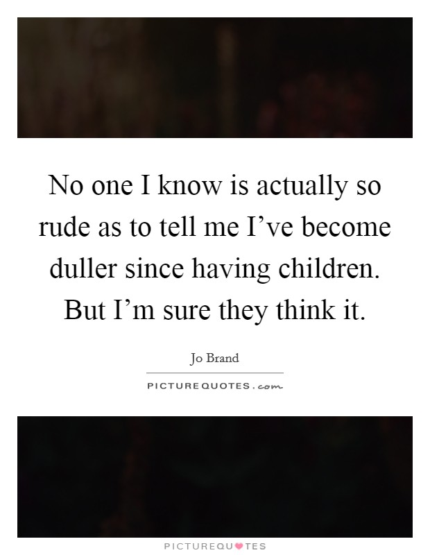 No one I know is actually so rude as to tell me I've become duller since having children. But I'm sure they think it Picture Quote #1