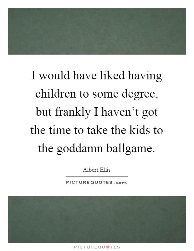 I would have liked having children to some degree, but frankly I haven't got the time to take the kids to the goddamn ballgame Picture Quote #1