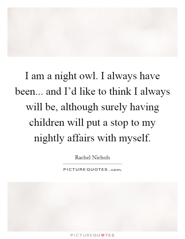 I am a night owl. I always have been... and I'd like to think I always will be, although surely having children will put a stop to my nightly affairs with myself Picture Quote #1