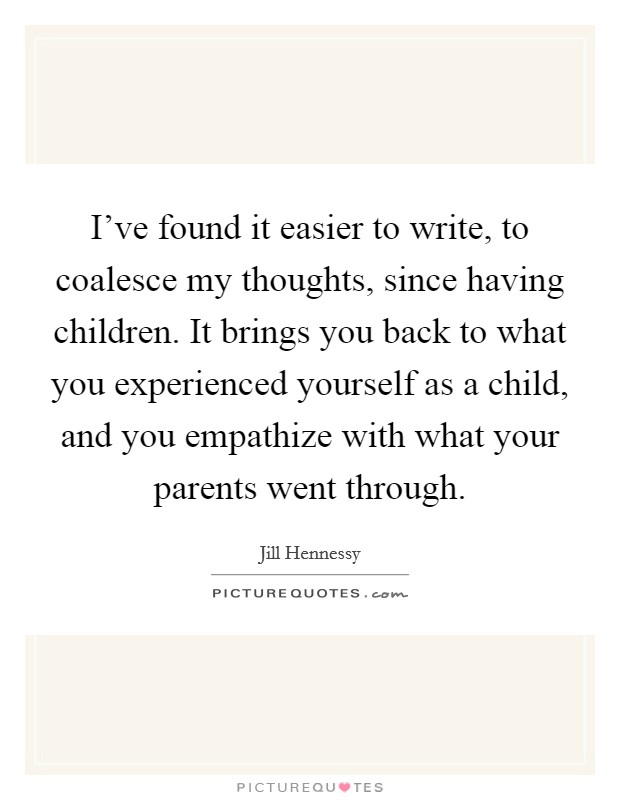I've found it easier to write, to coalesce my thoughts, since having children. It brings you back to what you experienced yourself as a child, and you empathize with what your parents went through Picture Quote #1