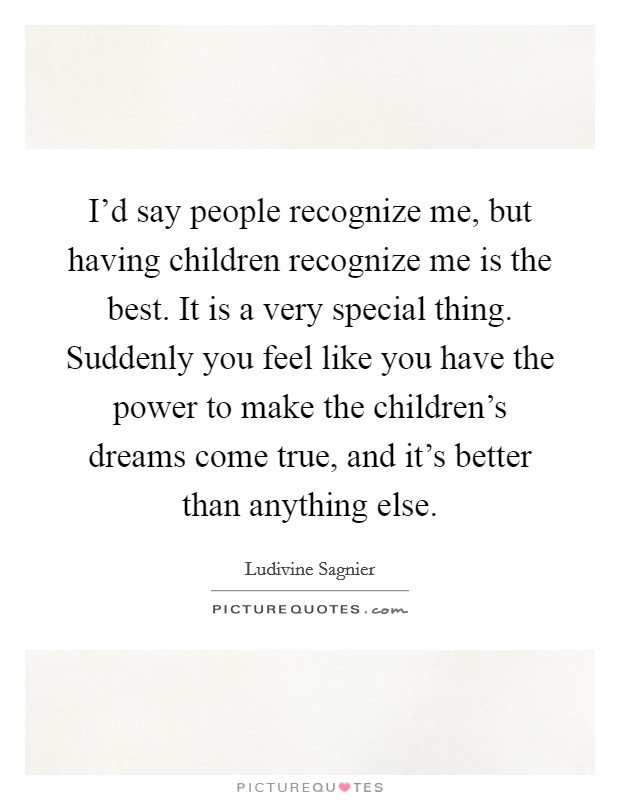 I'd say people recognize me, but having children recognize me is the best. It is a very special thing. Suddenly you feel like you have the power to make the children's dreams come true, and it's better than anything else Picture Quote #1