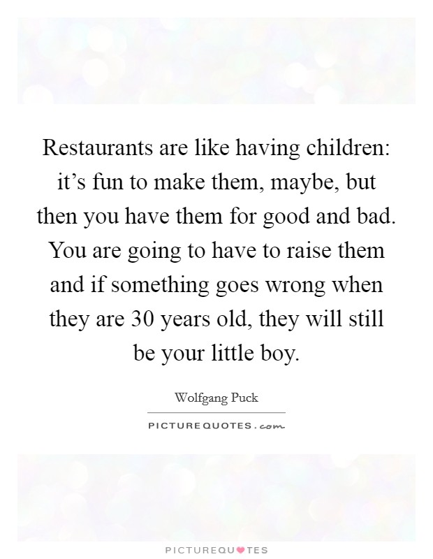 Restaurants are like having children: it's fun to make them, maybe, but then you have them for good and bad. You are going to have to raise them and if something goes wrong when they are 30 years old, they will still be your little boy Picture Quote #1