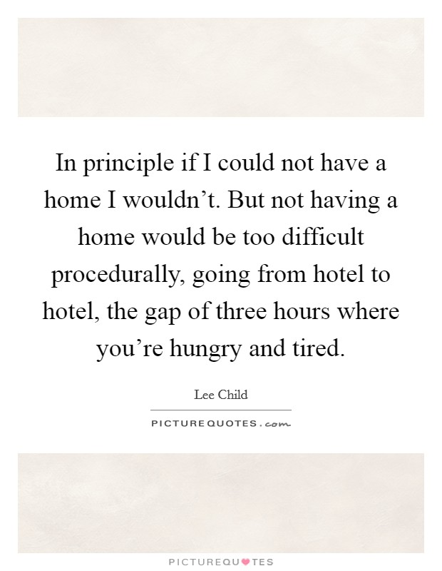 In principle if I could not have a home I wouldn't. But not having a home would be too difficult procedurally, going from hotel to hotel, the gap of three hours where you're hungry and tired Picture Quote #1