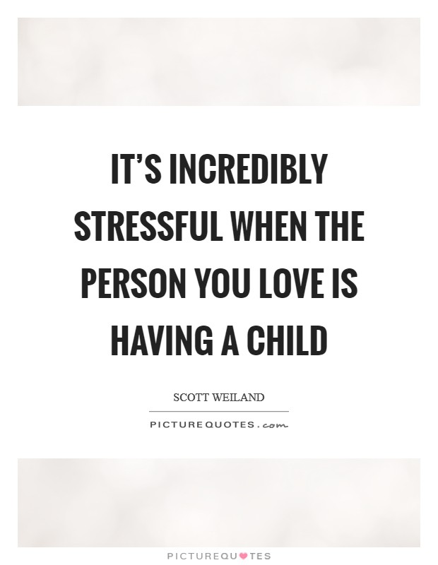 It's incredibly stressful when the person you love is having a child Picture Quote #1
