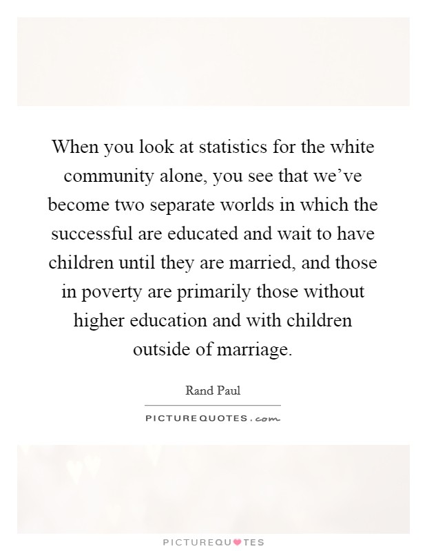 When you look at statistics for the white community alone, you see that we've become two separate worlds in which the successful are educated and wait to have children until they are married, and those in poverty are primarily those without higher education and with children outside of marriage Picture Quote #1