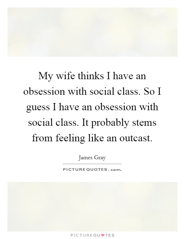 My wife thinks I have an obsession with social class. So I guess I have an obsession with social class. It probably stems from feeling like an outcast Picture Quote #1