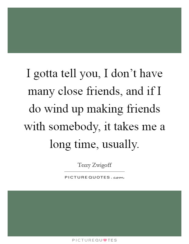I gotta tell you, I don't have many close friends, and if I do wind up making friends with somebody, it takes me a long time, usually Picture Quote #1