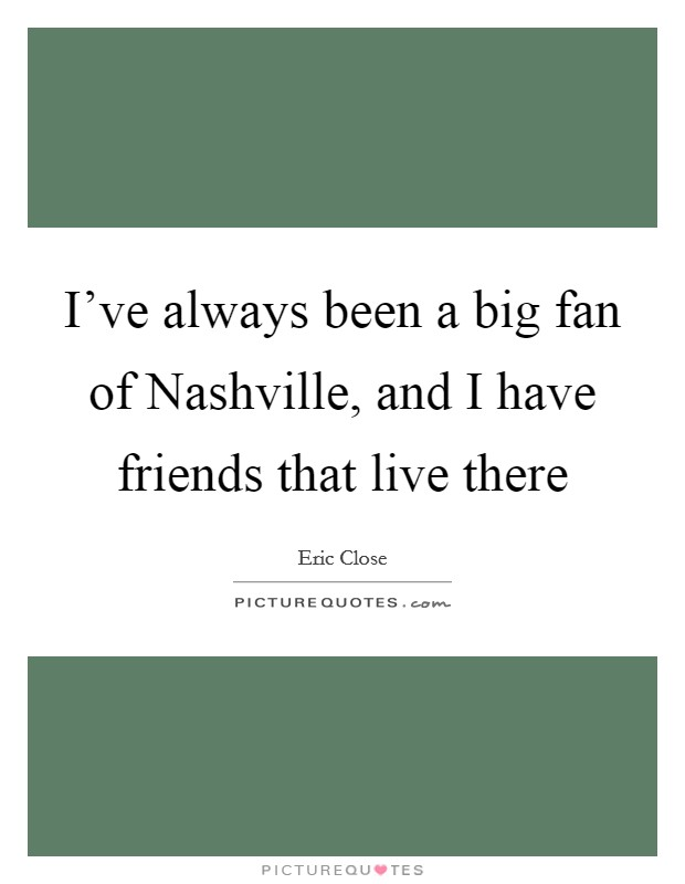 I've always been a big fan of Nashville, and I have friends that live there Picture Quote #1