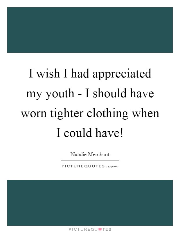 I wish I had appreciated my youth - I should have worn tighter clothing when I could have! Picture Quote #1
