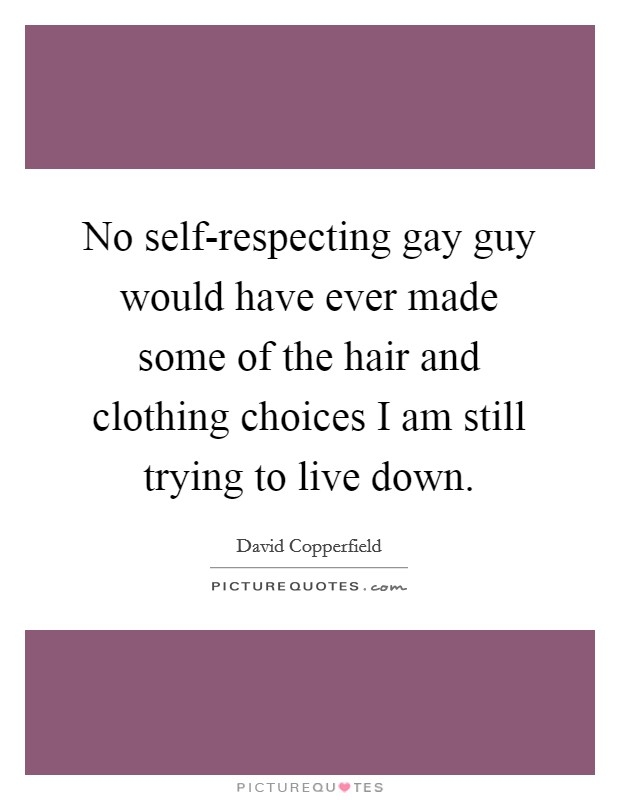 No self-respecting gay guy would have ever made some of the hair and clothing choices I am still trying to live down. Picture Quote #1