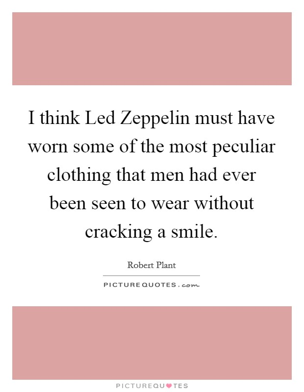 I think Led Zeppelin must have worn some of the most peculiar clothing that men had ever been seen to wear without cracking a smile Picture Quote #1