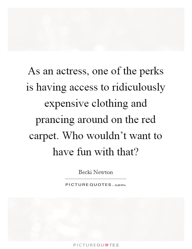 As an actress, one of the perks is having access to ridiculously expensive clothing and prancing around on the red carpet. Who wouldn't want to have fun with that? Picture Quote #1