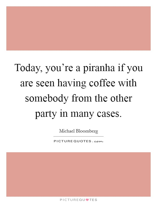 Today, you're a piranha if you are seen having coffee with somebody from the other party in many cases Picture Quote #1
