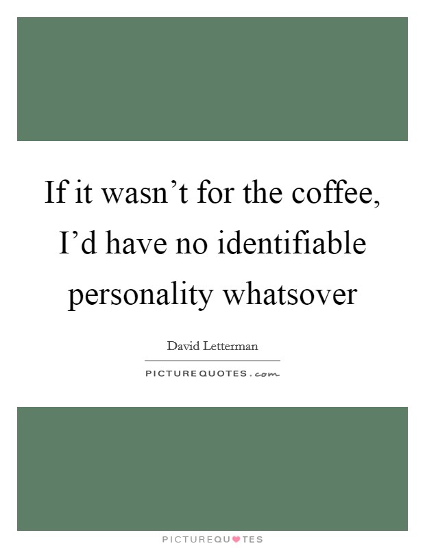 If it wasn't for the coffee, I'd have no identifiable personality whatsover Picture Quote #1