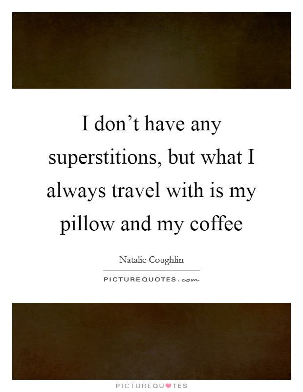 I don't have any superstitions, but what I always travel with is my pillow and my coffee Picture Quote #1