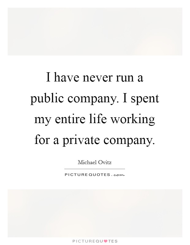 I have never run a public company. I spent my entire life working for a private company Picture Quote #1