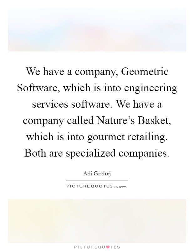 We have a company, Geometric Software, which is into engineering services software. We have a company called Nature's Basket, which is into gourmet retailing. Both are specialized companies Picture Quote #1