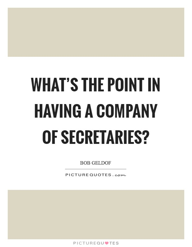 What's the point in having a company of secretaries? Picture Quote #1