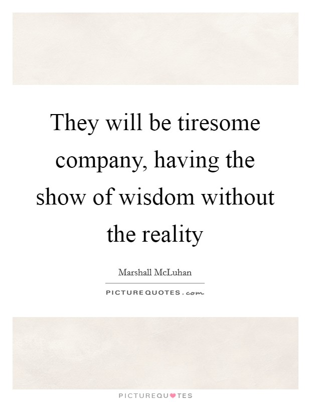They will be tiresome company, having the show of wisdom without the reality Picture Quote #1