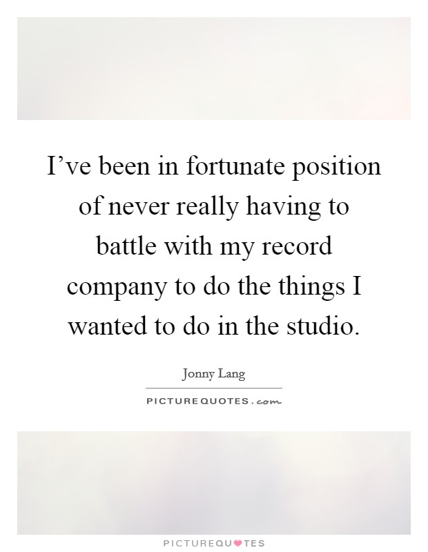 I've been in fortunate position of never really having to battle with my record company to do the things I wanted to do in the studio Picture Quote #1