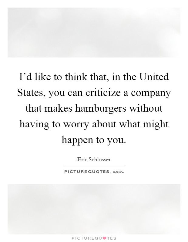 I'd like to think that, in the United States, you can criticize a company that makes hamburgers without having to worry about what might happen to you Picture Quote #1