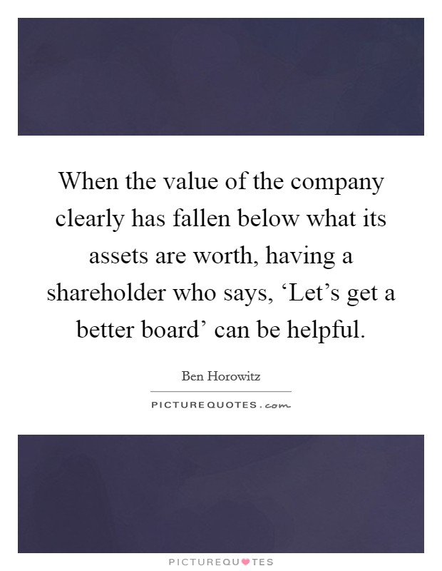 When the value of the company clearly has fallen below what its assets are worth, having a shareholder who says, 'Let's get a better board' can be helpful Picture Quote #1