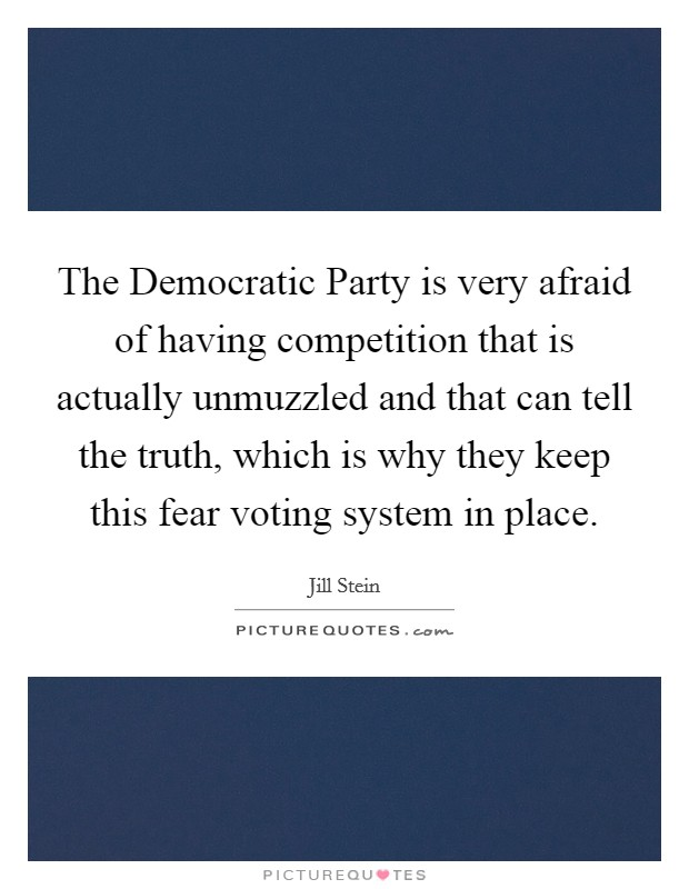 The Democratic Party is very afraid of having competition that is actually unmuzzled and that can tell the truth, which is why they keep this fear voting system in place Picture Quote #1