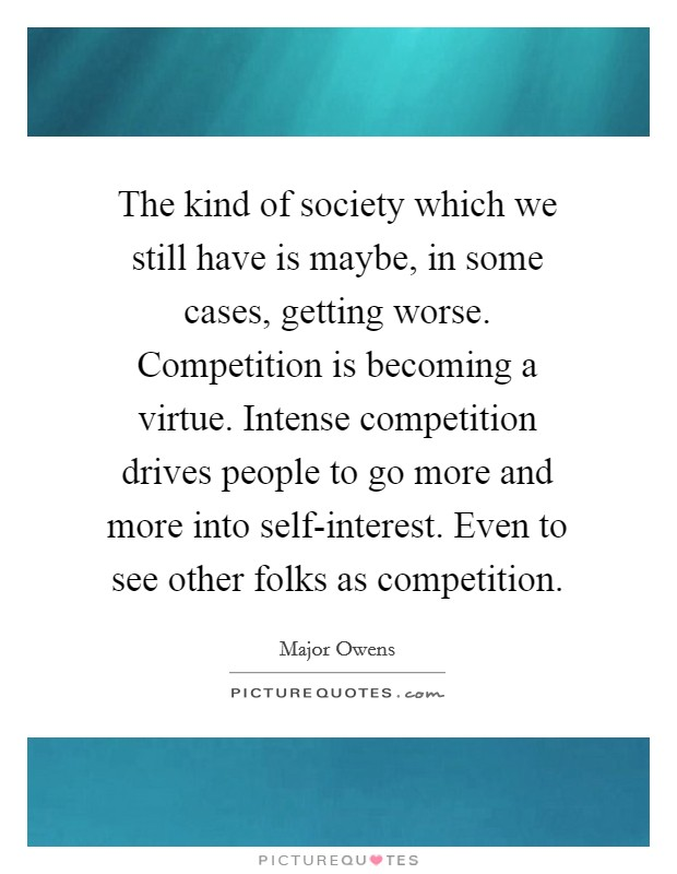 The kind of society which we still have is maybe, in some cases, getting worse. Competition is becoming a virtue. Intense competition drives people to go more and more into self-interest. Even to see other folks as competition Picture Quote #1