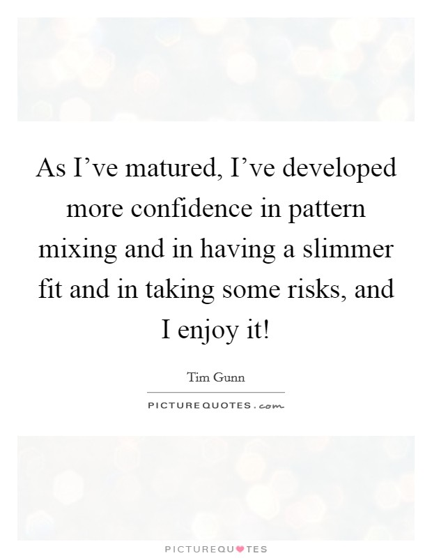 As I've matured, I've developed more confidence in pattern mixing and in having a slimmer fit and in taking some risks, and I enjoy it! Picture Quote #1