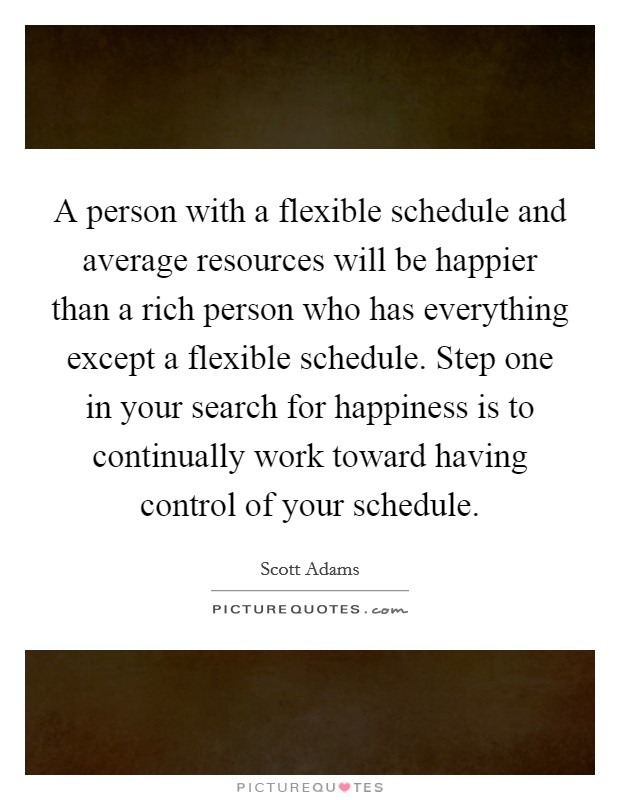 A person with a flexible schedule and average resources will be happier than a rich person who has everything except a flexible schedule. Step one in your search for happiness is to continually work toward having control of your schedule Picture Quote #1