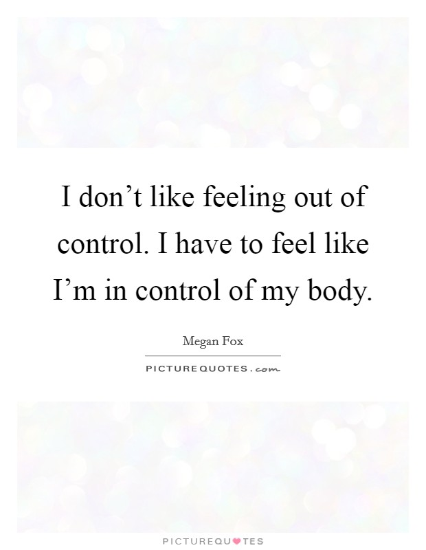 I don't like feeling out of control. I have to feel like I'm in control of my body Picture Quote #1