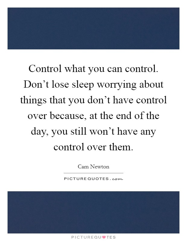 Control what you can control. Don't lose sleep worrying about things that you don't have control over because, at the end of the day, you still won't have any control over them Picture Quote #1