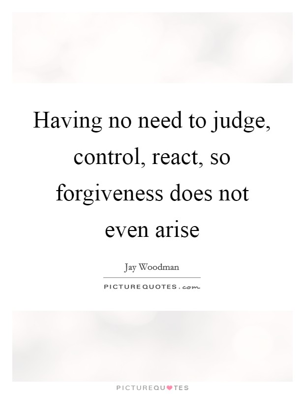Having no need to judge, control, react, so forgiveness does not even arise Picture Quote #1