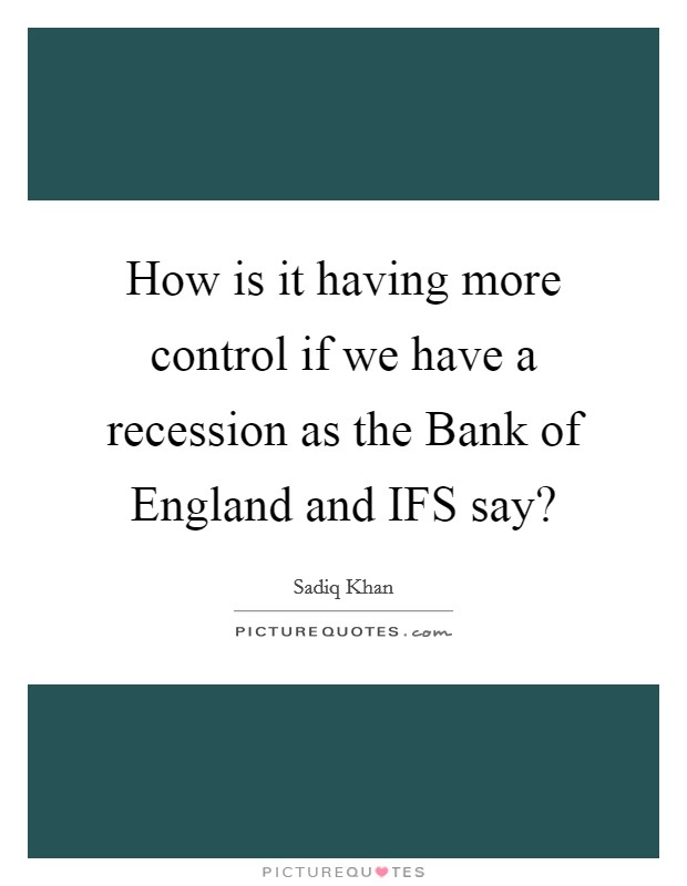 How is it having more control if we have a recession as the Bank of England and IFS say? Picture Quote #1