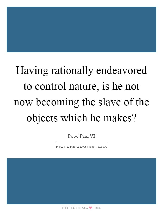 Having rationally endeavored to control nature, is he not now becoming the slave of the objects which he makes? Picture Quote #1