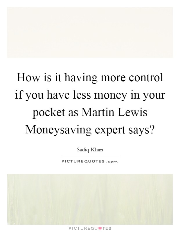 How is it having more control if you have less money in your pocket as Martin Lewis Moneysaving expert says? Picture Quote #1