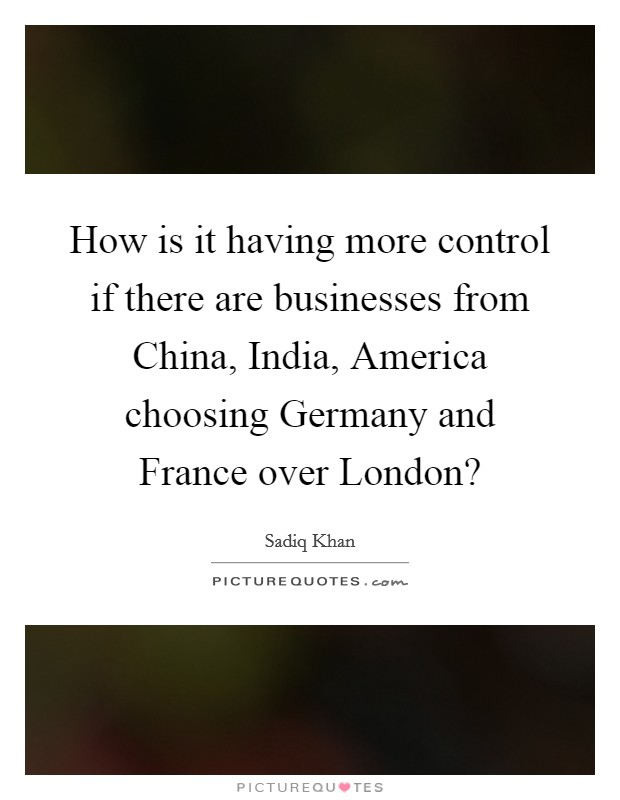 How is it having more control if there are businesses from China, India, America choosing Germany and France over London? Picture Quote #1