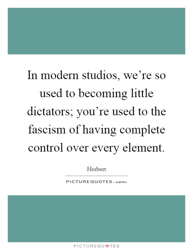 In modern studios, we're so used to becoming little dictators; you're used to the fascism of having complete control over every element Picture Quote #1