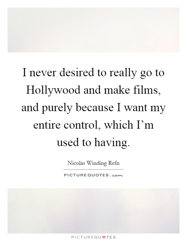 I never desired to really go to Hollywood and make films, and purely because I want my entire control, which I'm used to having Picture Quote #1